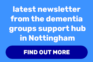 Latest newsletter from the dementia groups support hub in Nottingham